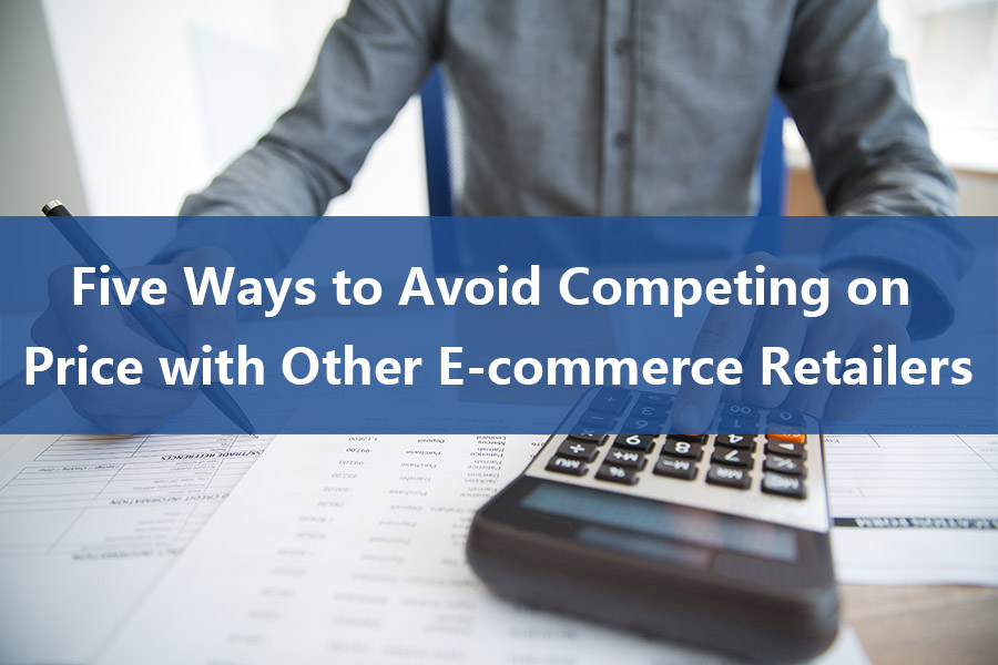 Five Ways to Avoid Competing on Price with Other E-commerce Retailer